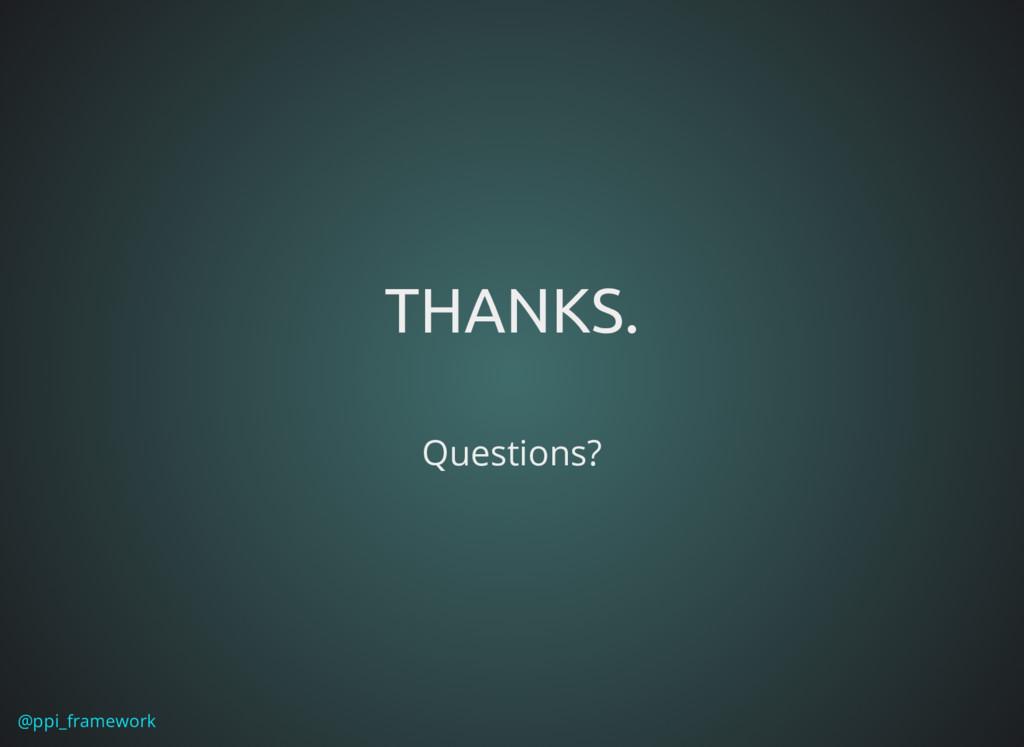 @ppi_framework THANKS. THANKS. Questions?