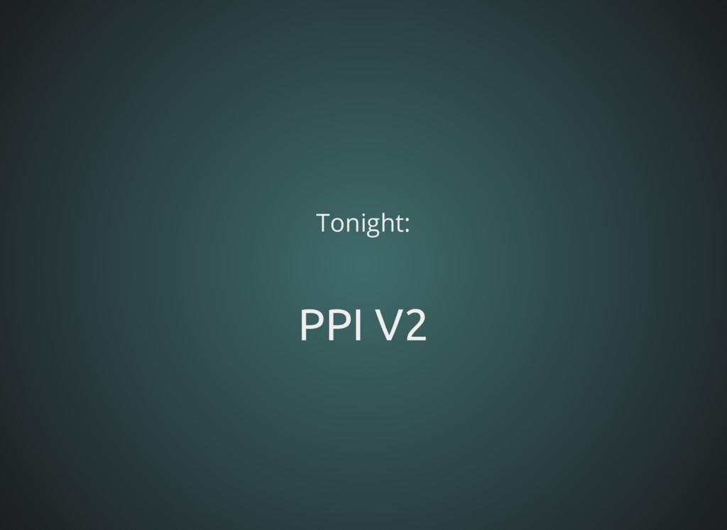 Tonight: PPI V2 PPI V2
