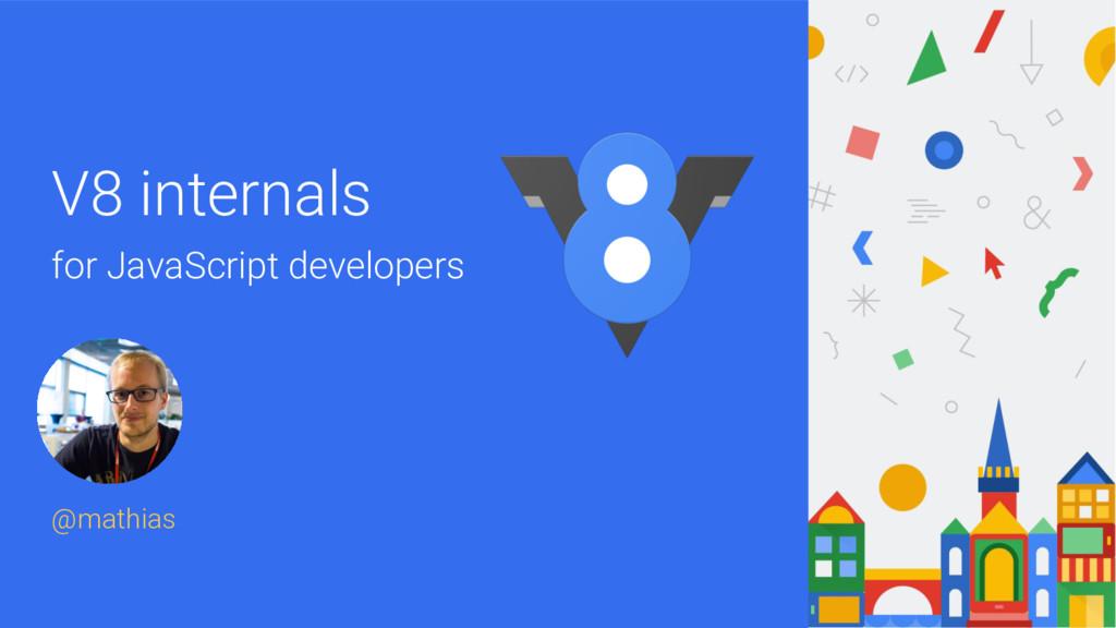 V8 internals for JavaScript developers @mathias