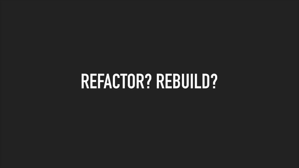REFACTOR? REBUILD?