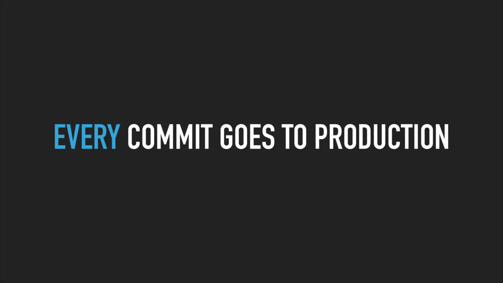 EVERY COMMIT GOES TO PRODUCTION