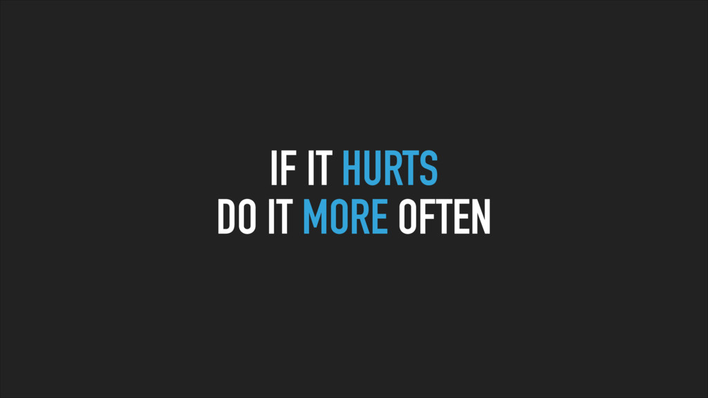 IF IT HURTS DO IT MORE OFTEN