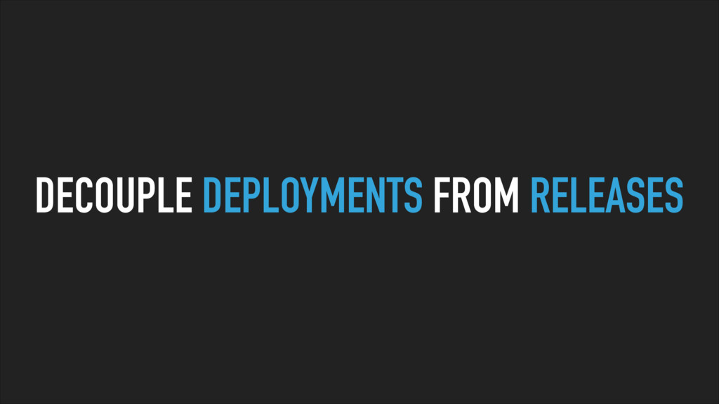 DECOUPLE DEPLOYMENTS FROM RELEASES