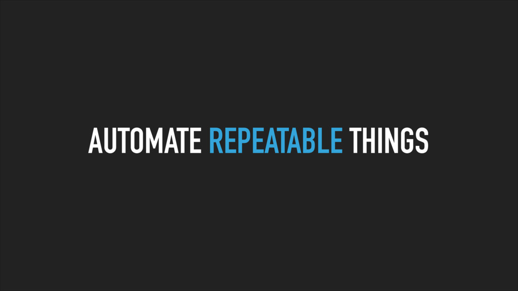 AUTOMATE REPEATABLE THINGS