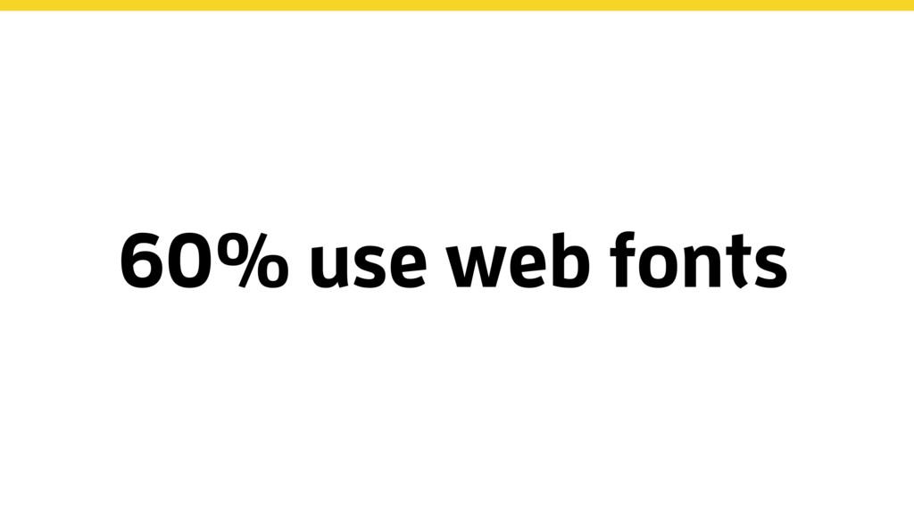 60% use web fonts
