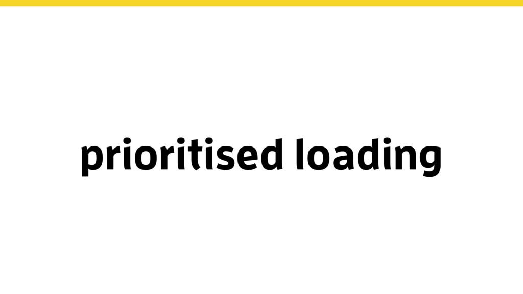 prioritised loading