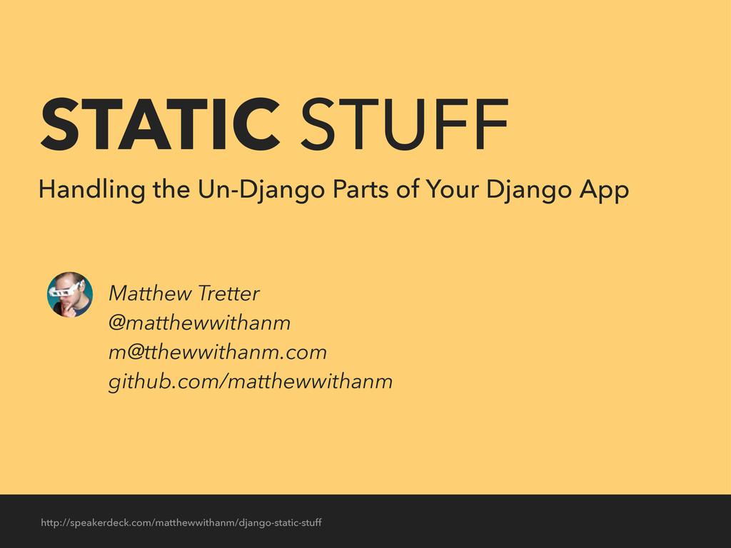 STATIC STUFF Handling the Un-Django Parts of Yo...