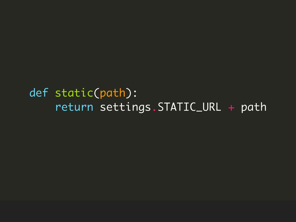 def static(path): return settings.STATIC_URL + ...