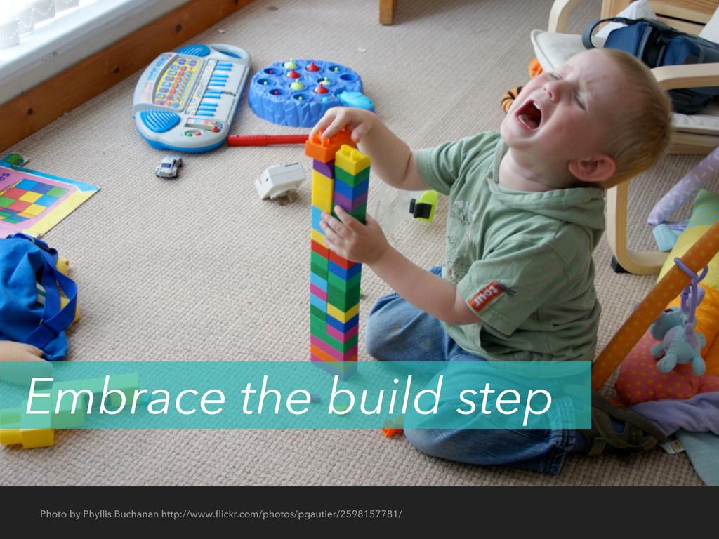 Embrace the build step Photo by Phyllis Buchana...