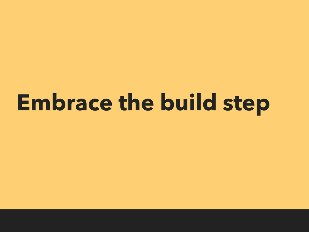 Embrace the build step