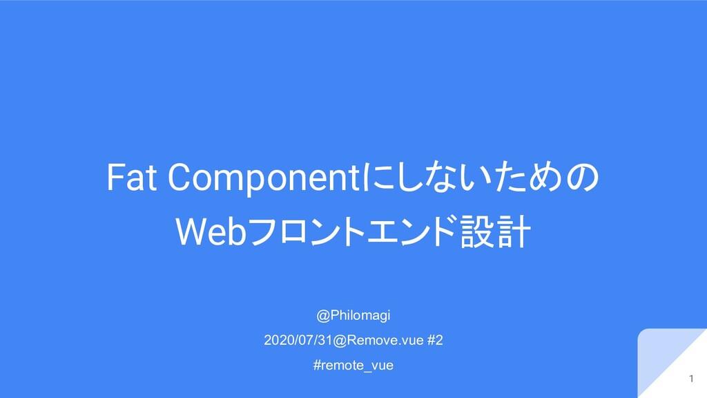 Fat Componentにしないための Webフロントエンド設計 1 @Philomagi ...