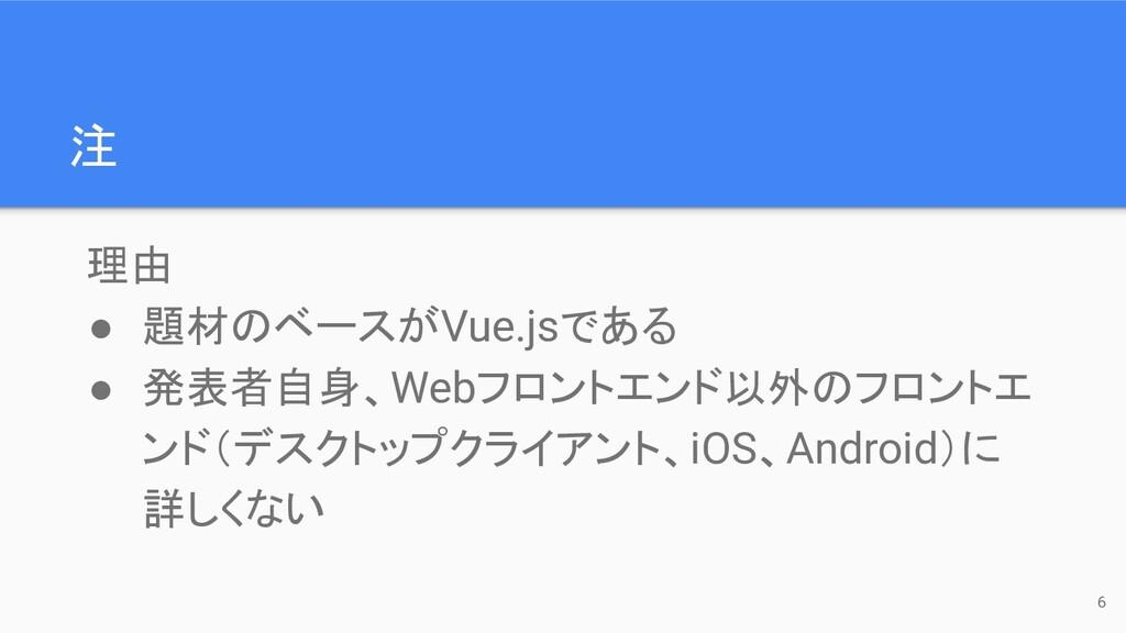 注 理由 ● 題材のベースがVue.jsである ● 発表者自身、Webフロントエンド以外のフロ...