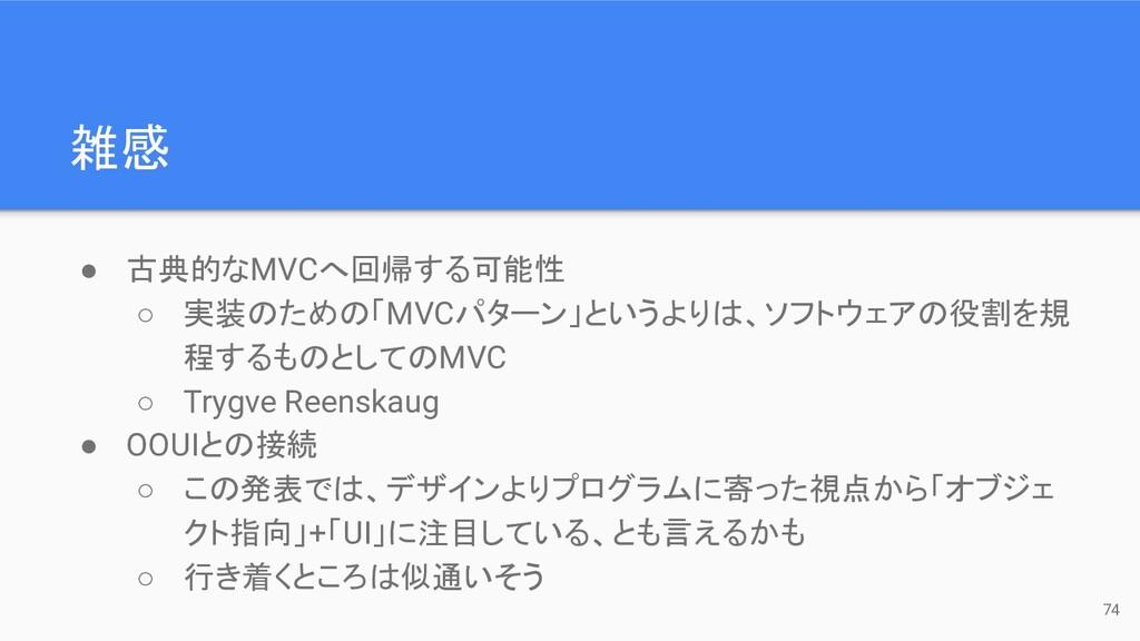 雑感 74 ● 古典的なMVCへ回帰する可能性 ○ 実装のための「MVCパターン」というよりは...