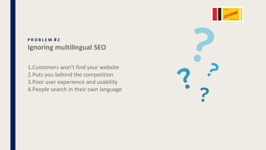 P R O B L E M # 2 Ignoring multilingual SEO 1.C...