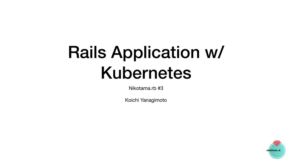 Rails Application w/ Kubernetes Nikotama.rb #3 ...