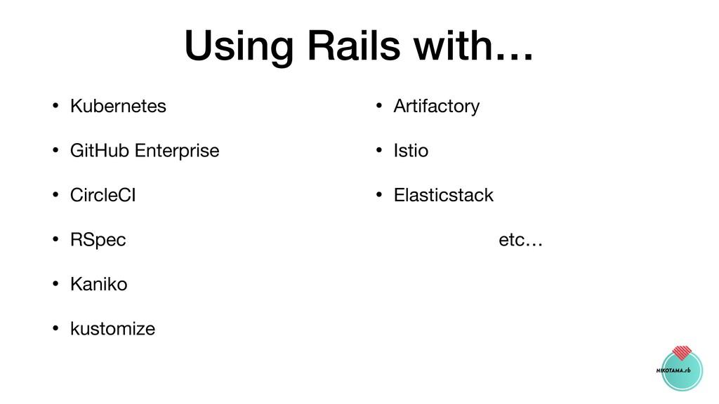 Using Rails with… • Kubernetes  • GitHub Enterp...