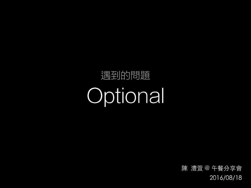 遇到的問題 Optional 陳 澧萱 @ 午餐分享會 2016/08/18