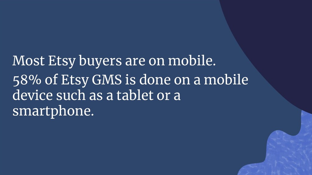 Most Etsy buyers are on mobile. 58% of Etsy GMS...