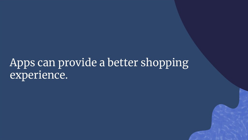 Apps can provide a better shopping experience.