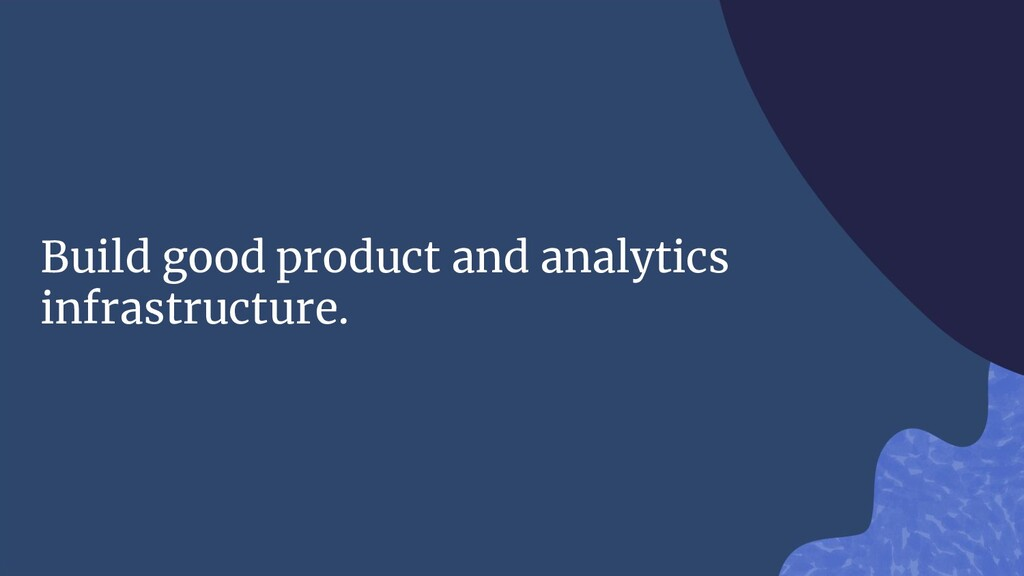 Build good product and analytics infrastructure.