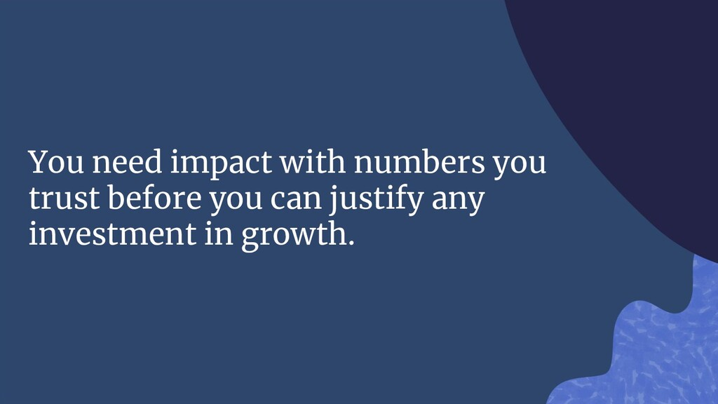 You need impact with numbers you trust before y...