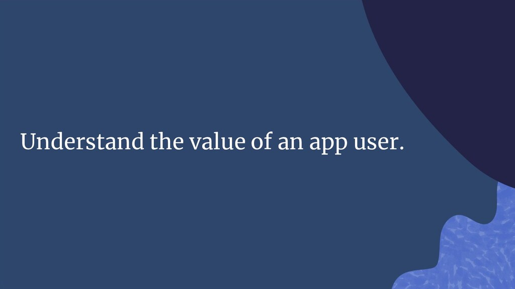 Understand the value of an app user.