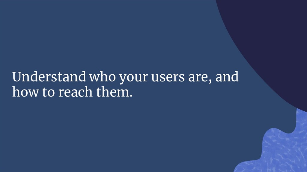 Understand who your users are, and how to reach...