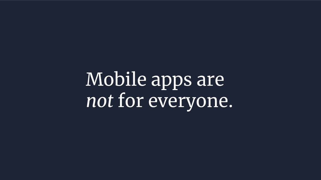 Mobile apps are not for everyone.
