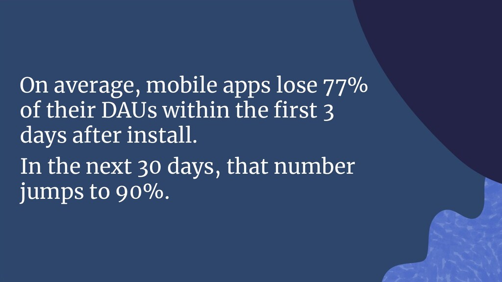 On average, mobile apps lose 77% of their DAUs ...