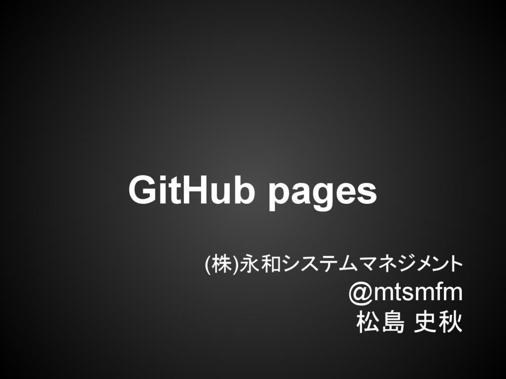 (株)永和システムマネジメント @mtsmfm 松島 史秋 GitHub pages