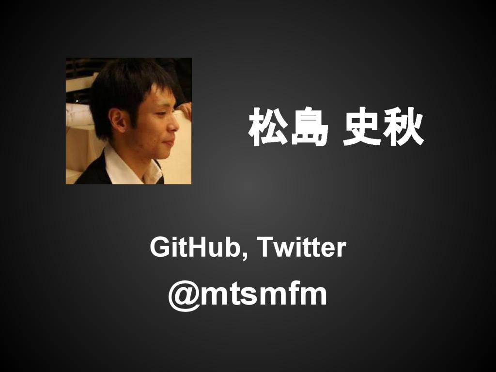 松島 史秋 GitHub, Twitter @mtsmfm
