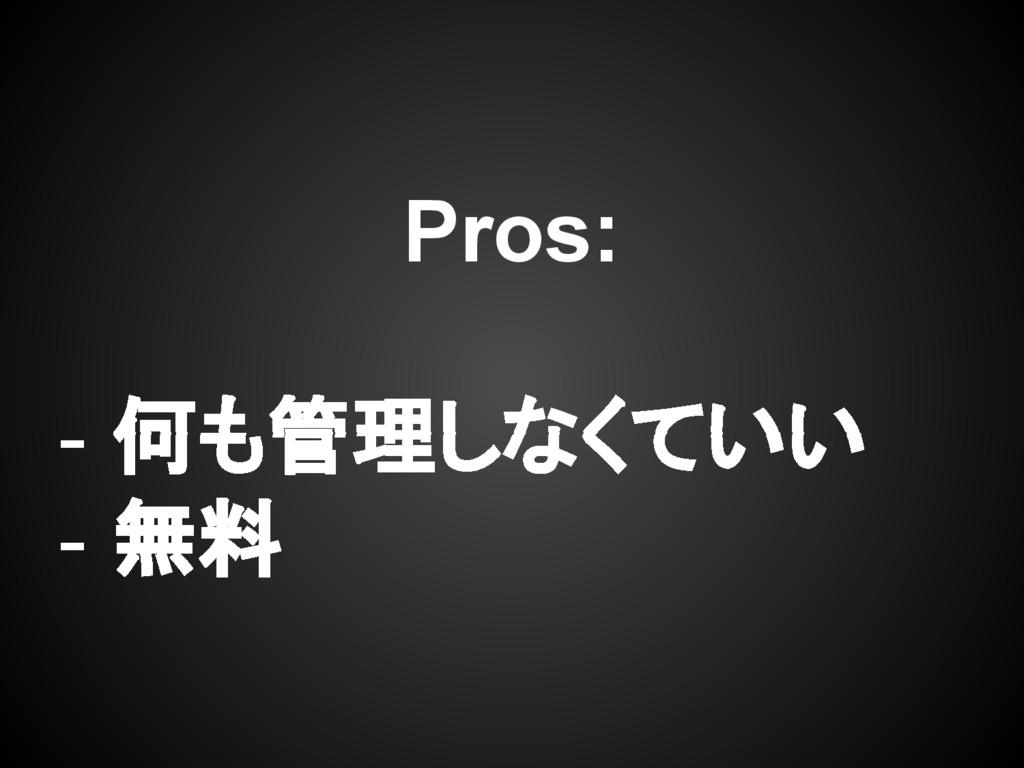 Pros: - 何も管理しなくていい - 無料