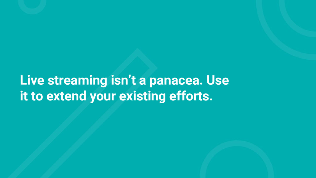 Live streaming isn't a panacea. Use it to exten...