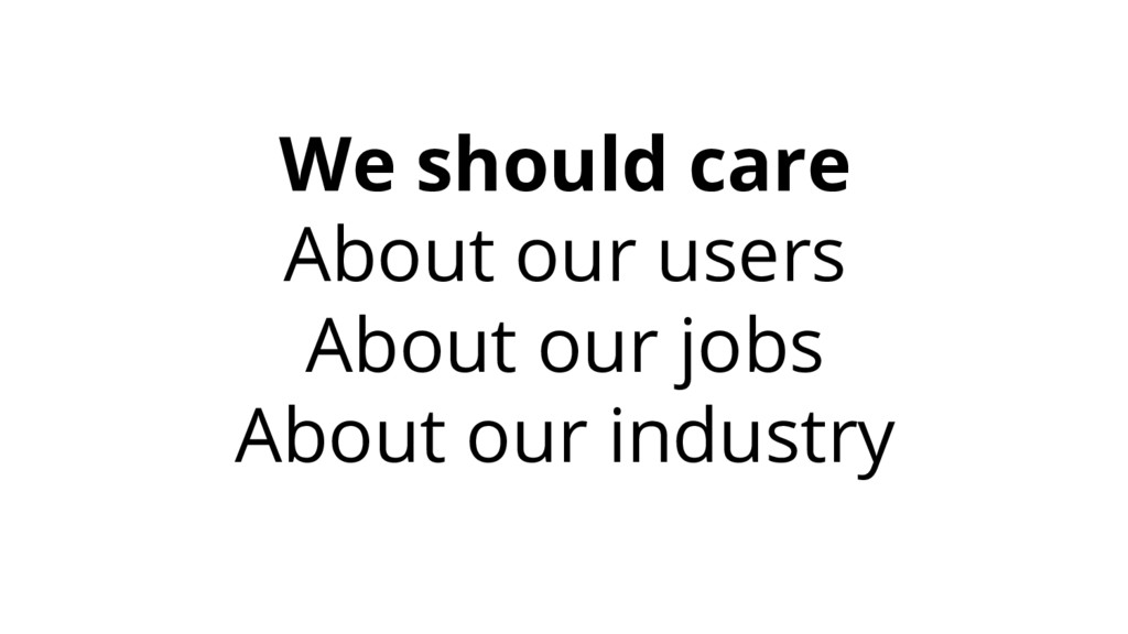 We should care About our users About our jobs A...