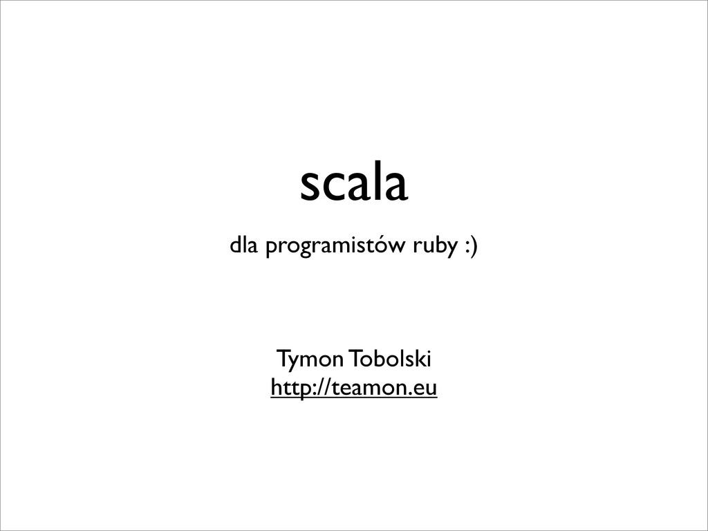 scala dla programistów ruby :) Tymon Tobolski h...