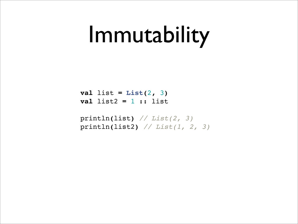 Immutability val list = List(2, 3) val list2 = ...