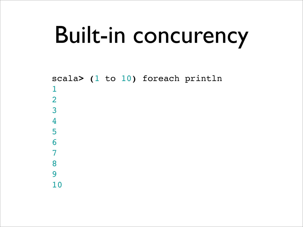Built-in concurency scala> (1 to 10) foreach pr...
