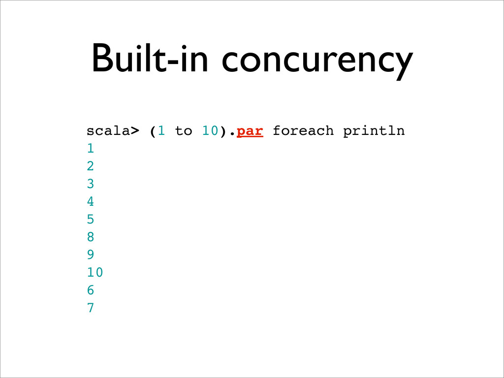Built-in concurency scala> (1 to 10).par foreac...