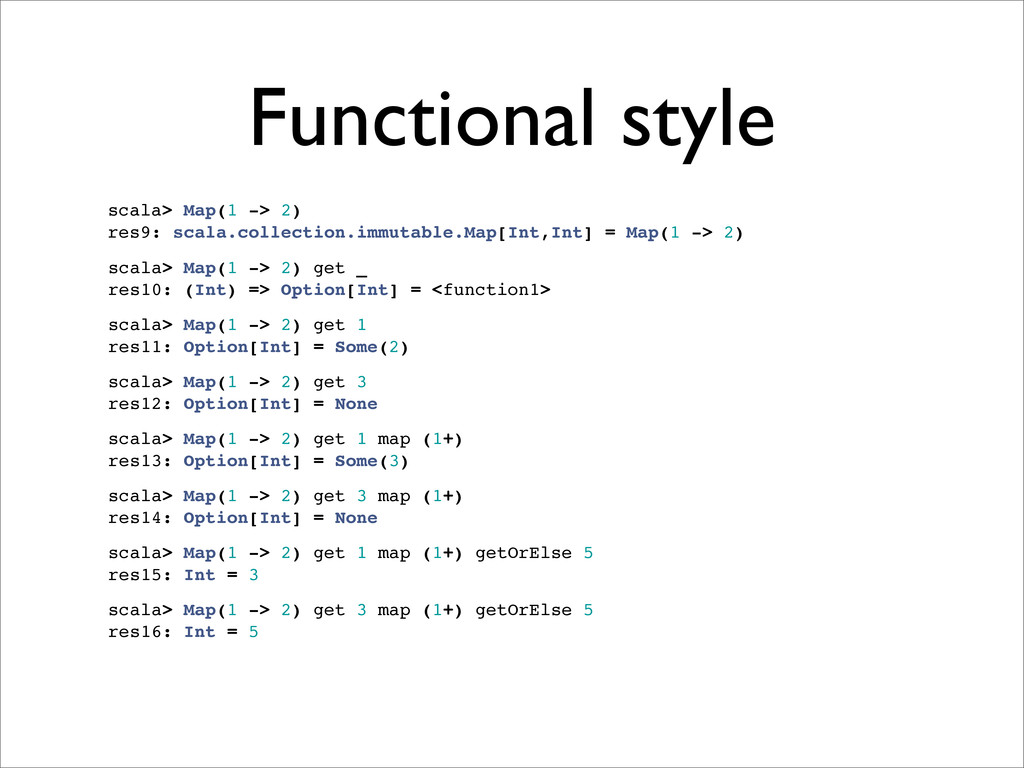 Functional style scala> Map(1 -> 2) res9: scala...