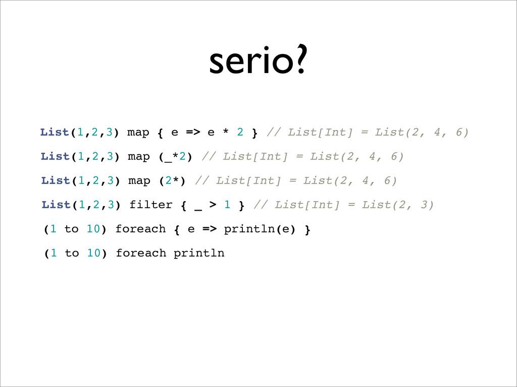 serio? List(1,2,3) map { e => e * 2 } // List[I...