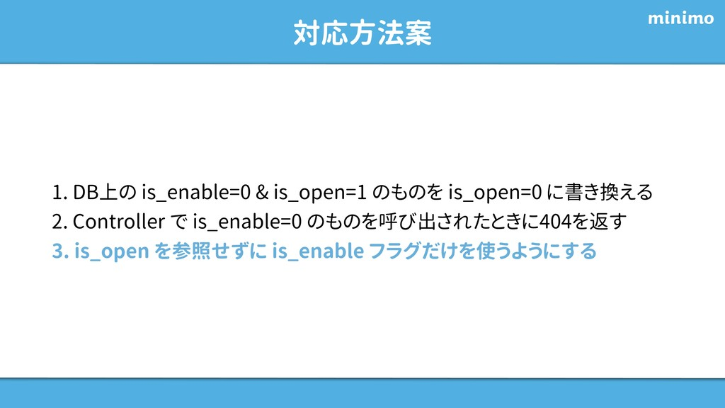 対応方法案 1. DB上の is_enable=0 & is_open=1 のものを is_o...