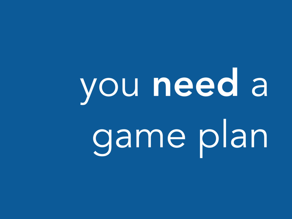you need a game plan