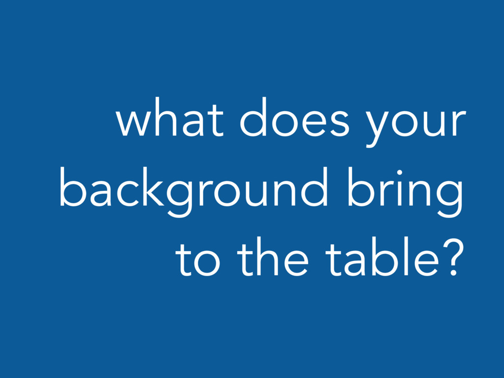 what does your background bring to the table?