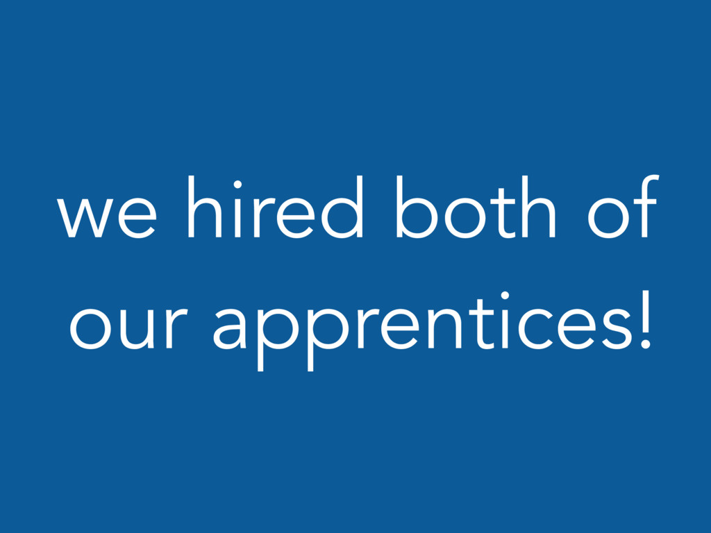 we hired both of our apprentices!