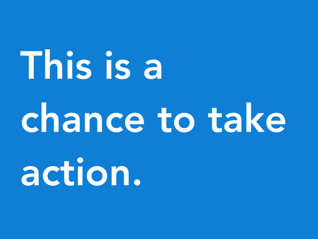 This is a chance to take action.