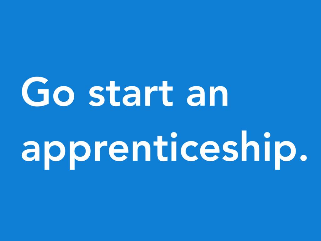 Go start an apprenticeship.