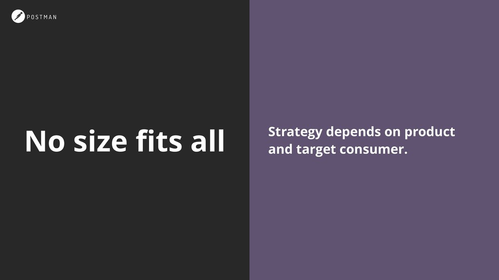 No size fits all Strategy depends on product and...