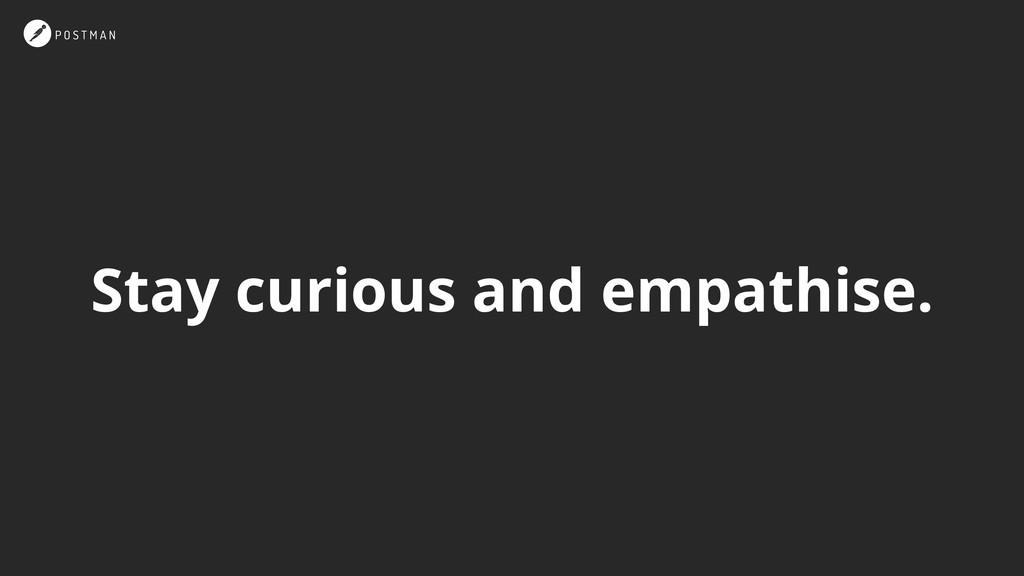Stay curious and empathise.