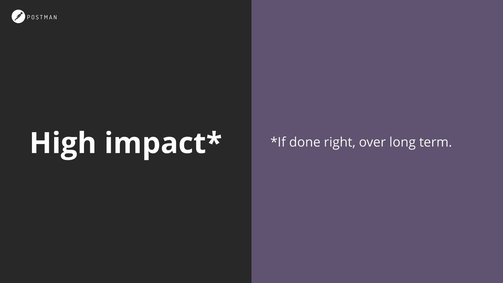 High impact* *If done right, over long term.