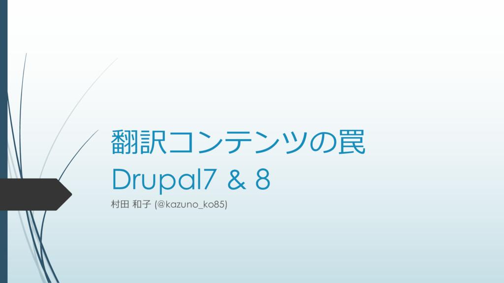 翻訳コンテンツの罠 Drupal7 & 8 村⽥ 和⼦ (@kazuno_ko85)